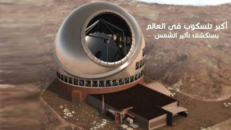 أكبر تلسكوب فى العالم يستكشف تأثير الشمس